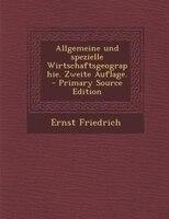 Allgemeine und spezielle Wirtschaftsgeographie. Zweite Auflage. - Primary Source Edition - Ernst Friedrich