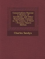 Consuetudines Kanciae: A History of Gavelkind, and Other Remarkable Customs in the County of Kent - Primary Source Edition