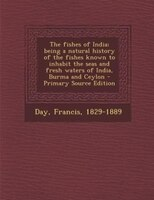 The fishes of India; being a natural history of the fishes known to inhabit the seas and fresh waters of India, Burma and Ceylon -