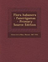 Flora habanera: fanerógamas - Primary Source Edition