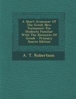 A Short Grammar Of The Greek New Testament: For Students Familiar With The Elements Of Greek - Primary Source Edition