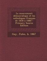 Le mouvement démocratique et les catholiques français de 1830 à 1880 - Primary Source Edition