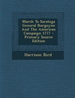March To Saratoga General Burgoyne And The American Campaign 1777 - Primary Source Edition