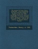 The memoirs of Lieut. Henry Timberlake: (who accompanied the three Cherokee Indians to England in the year 1762) ; containing what
