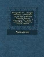 Ortografía De La Lengua Castellana,: Compuesta Por La Real Academia Española. Quarta Impresion, Corregida Y Aumentada -