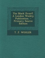 The Black Dwarf. A London Weekly Publication. - Primary Source Edition