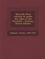 Nouvelle flore coloriée de poche des Alpes et des Pyrénées - Primary Source Edition