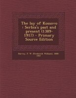 The lay of Kossovo: Serbia's past and present (1389-1917) - Primary Source Edition