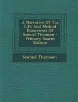 A Narrative Of The Life And Medical Discoveries Of Samuel Thomson - Primary Source Edition