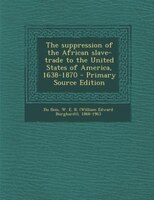 The suppression of the African slave-trade to the United States of America, 1638-1870 - Primary Source Edition