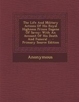 The Life And Military Actions Of His Royal Highness Prince Eugene Of Savoy: With An Account Of His Death And Funeral ... - Primary