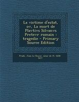 La victime d'estat, ov, La mort de Plavtivs Silvanvs Pretevr romain: tragedie - Primary Source Edition