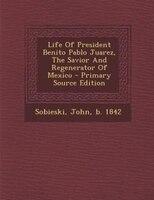 Life Of President Benito Pablo Juarez, The Savior And Regenerator Of Mexico - Primary Source Edition