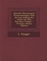 Dorische Polychromie: Untersuchungen Über die Anwendung der Farbe auf dem Dorichen Tempel. - Primary Source Edition