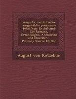 August's von Kotzebue ausgewählte prosaische Schriften: Enthaltend: Die Romane, Erzählungen, Anekdoten und
