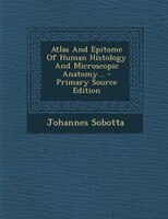 Atlas And Epitome Of Human Histology And Microscopic Anatomy... - Primary Source Edition