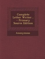 Complete Letter Writer... - Primary Source Edition