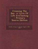 Crossing The Bar, A Lyric Of Life Everlasting - Primary Source Edition