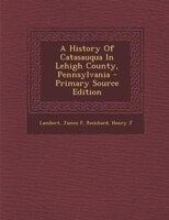 A History Of Catasauqua In Lehigh County, Pennsylvania - Primary Source Edition