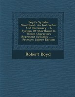 Boyd's Syllabic Shorthand: An Instructor And Dictionary : A System Of Shorthand In Which Characters Represent Syllables