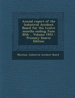 Annual report of the Industrial Accident Board for the twelve months ending June 30th .. Volume 1953 - Primary Source Edition