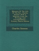 Memoirs Of The Life Of The Rev. Charles Simeon: With A Selection From His Writings And Correspondence - Primary Source Edition