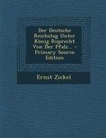 Der Deutsche Reichstag Unter König Ruprecht Von Der Pfalz... - Primary Source Edition