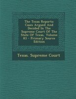 The Texas Reports: Cases Argued And Decided In The Supreme Court Of The State Of Texas, Volume 83 - Primary Source Edi