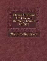 Eleven Orations Of Cicero - Primary Source Edition