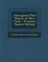 Aboriginal Place Names of New York - Primary Source Edition