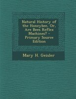 Natural History of the Honeybee, Or, Are Bees Reflex Machines? - Primary Source Edition