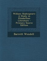 William Shakespeare: A Study in Elizabethan Literature - Primary Source Edition