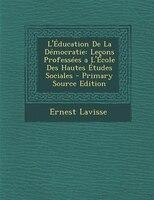 L'Éducation De La Démocratie: Leçons Professées a L'École Des Hautes Études