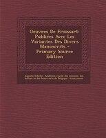 Oeuvres De Froissart: Publiées Avec Les Variantes Des Divers Manuscrits - Primary Source Edition