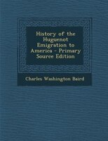History of the Huguenot Emigration to America - Primary Source Edition
