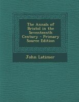 The Annals of Bristol in the Seventeenth Century - Primary Source Edition