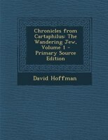 Chronicles from Cartaphilus: The Wandering Jew, Volume 1 - Primary Source Edition