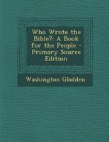 Who Wrote the Bible?: A Book for the People - Primary Source Edition