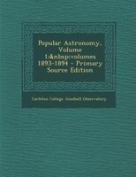 Popular Astronomy, Volume 1;volumes 1893-1894 - Primary Source Edition