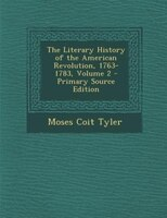 The Literary History of the American Revolution, 1763-1783, Volume 2 - Primary Source Edition