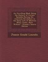 An Unwilling Maid: Being the History of Certain Episodes During the American Revolution in the Early Life of Mistress