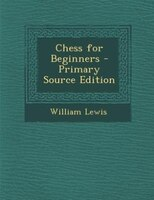 Chess for Beginners - Primary Source Edition