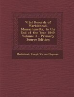 Vital Records of Marblehead, Massachusetts, to the End of the Year 1849, Volume 3 - Primary Source Edition