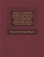 Admiralty Law and Practice in Canada: A Treatise On the Jurisdiction Generally and in Particular Causes, and On the Practice of th