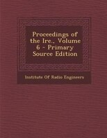 Proceedings of the Ire., Volume 6 - Primary Source Edition