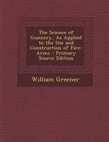The Science of Gunnery, As Applied to the Use and Construction of Fire-Arms
