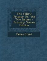 The Yellow Frigate: Or, the Two Sisters - Primary Source Edition