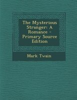 The Mysterious Stranger: A Romance - Primary Source Edition
