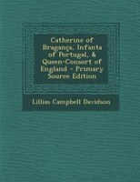 Catherine of Bragança, Infanta of Portugal, & Queen-Consort of England - Primary Source Edition