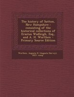 The history of Sutton, New Hampshire: consisting of the historical collections of Erastus Wadleigh, Esq., and A. H. Worthen - Prim